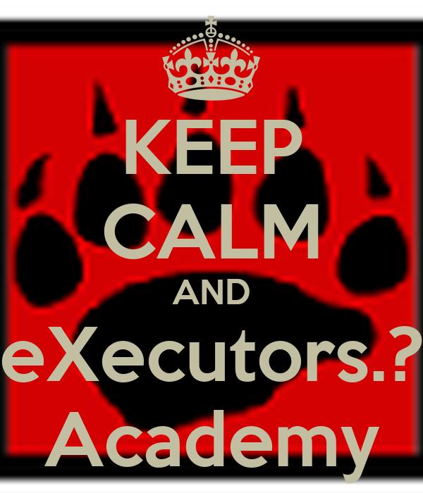 KEEP CALM AND eXecutors.? Academy