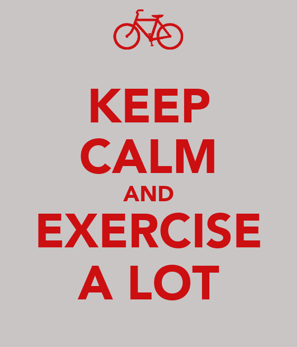 KEEP CALM AND EXERCISE A LOT