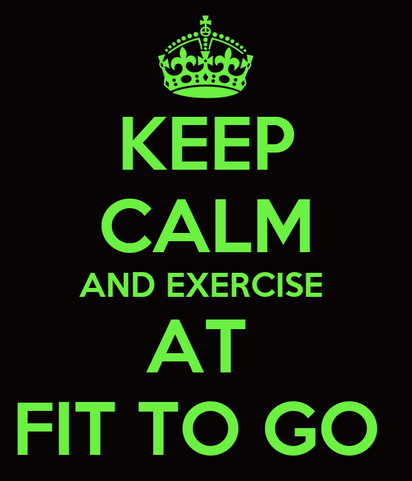 KEEP CALM AND EXERCISE  AT  FIT TO GO