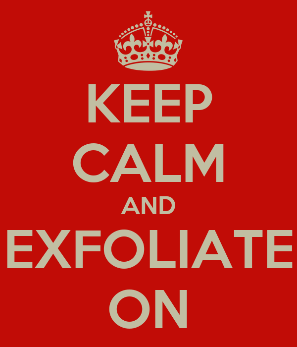 KEEP CALM AND EXFOLIATE ON