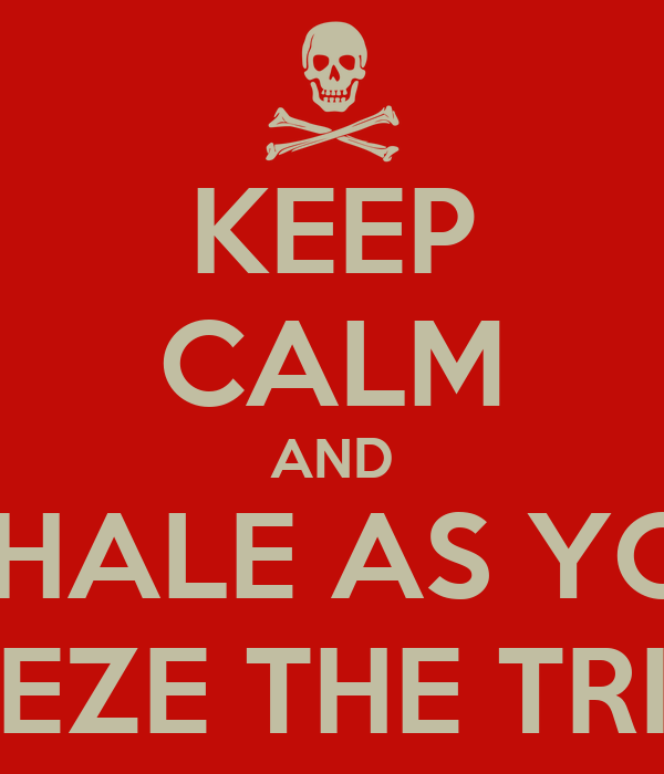 KEEP CALM AND EXHALE AS YOU  SQUEEZE THE TRIGGER