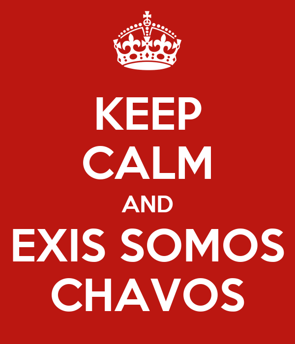 KEEP CALM AND EXIS SOMOS CHAVOS