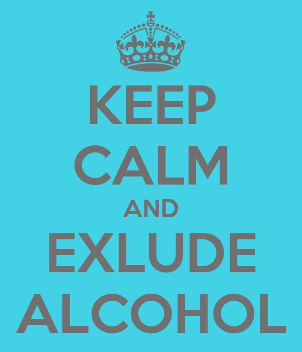 KEEP CALM AND EXLUDE ALCOHOL