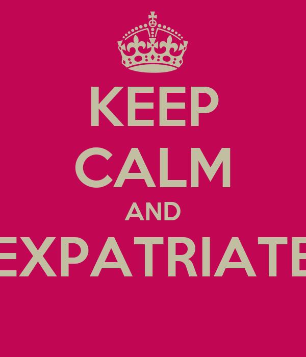 KEEP CALM AND EXPATRIATE