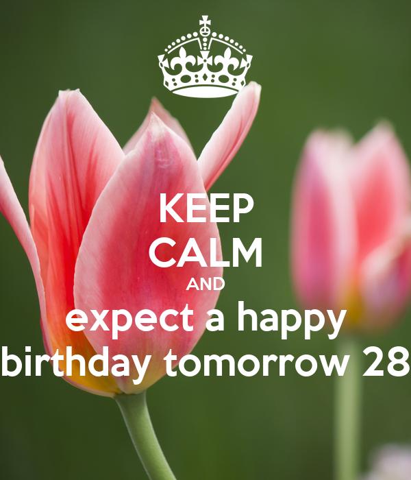 KEEP CALM AND expect a happy birthday tomorrow 28