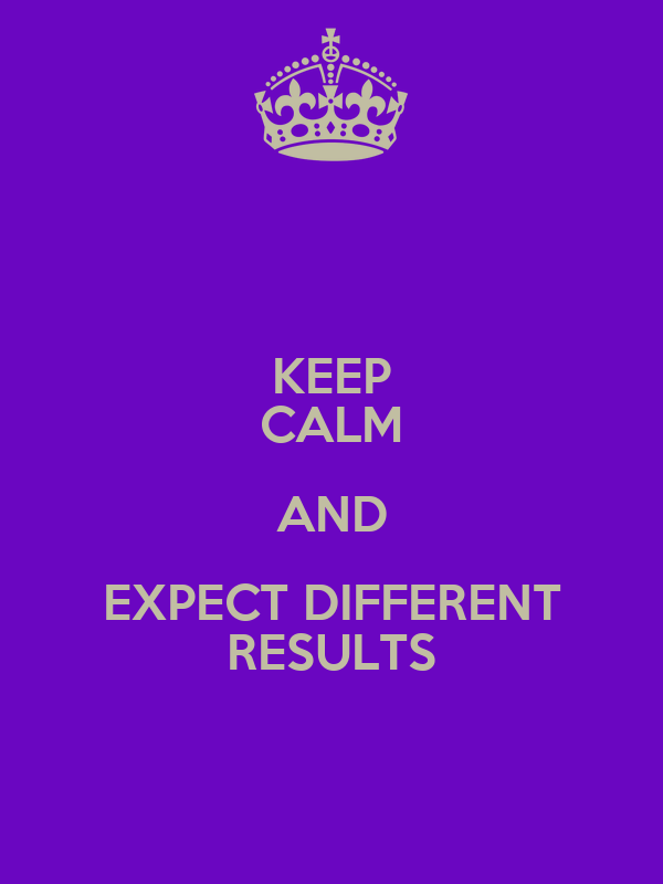 KEEP CALM AND EXPECT DIFFERENT RESULTS