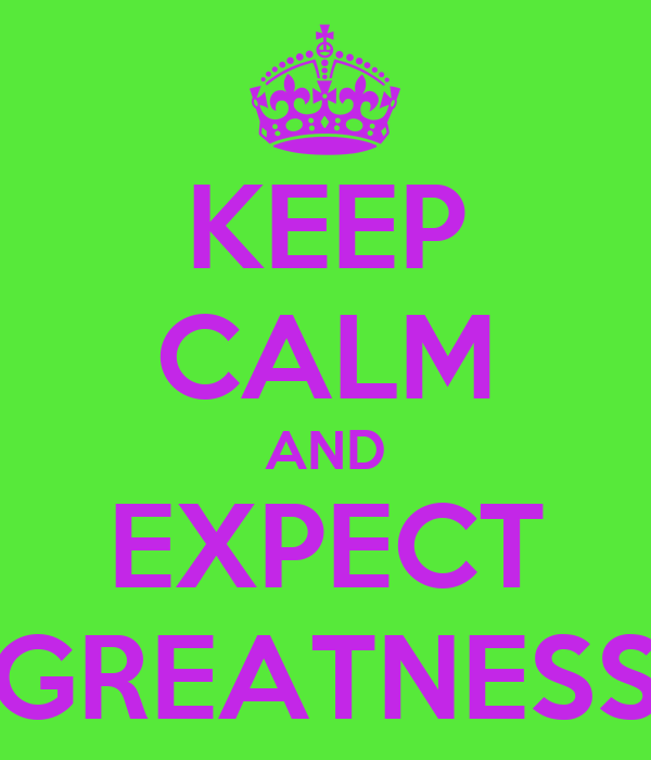KEEP CALM AND EXPECT GREATNESS