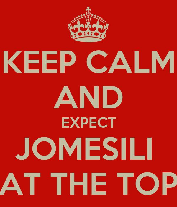 KEEP CALM AND EXPECT JOMESILI  AT THE TOP