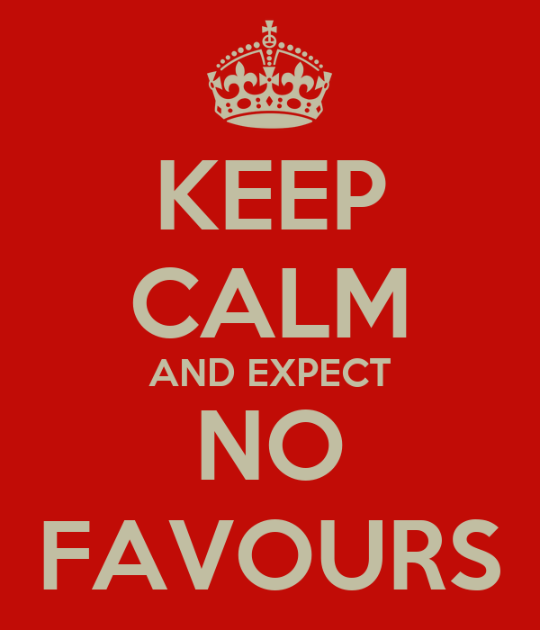 KEEP CALM AND EXPECT NO FAVOURS