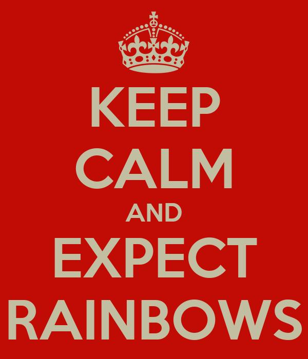 KEEP CALM AND EXPECT RAINBOWS
