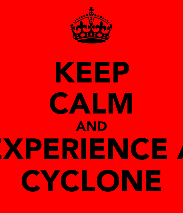 KEEP CALM AND EXPERIENCE A CYCLONE