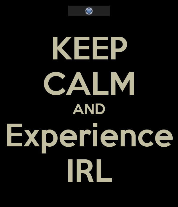 KEEP CALM AND Experience IRL
