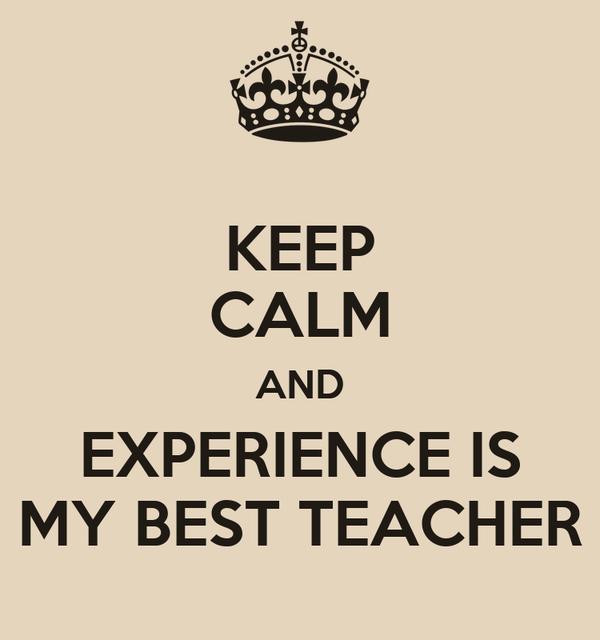 KEEP CALM AND EXPERIENCE IS MY BEST TEACHER
