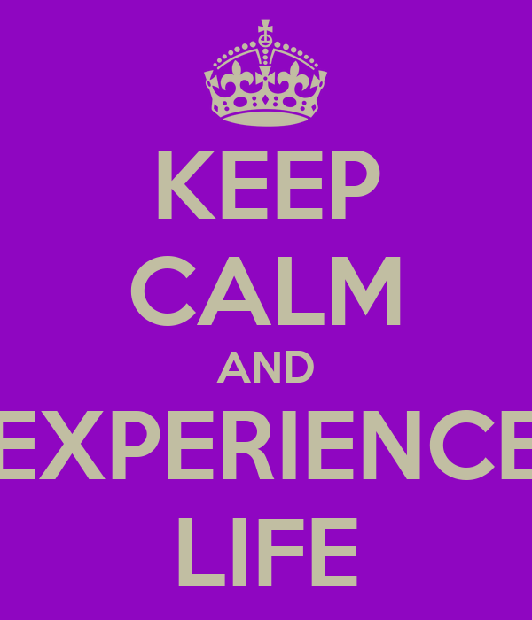KEEP CALM AND EXPERIENCE LIFE