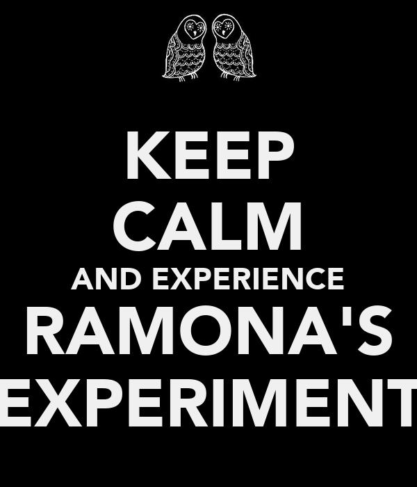 KEEP CALM AND EXPERIENCE RAMONA'S EXPERIMENT
