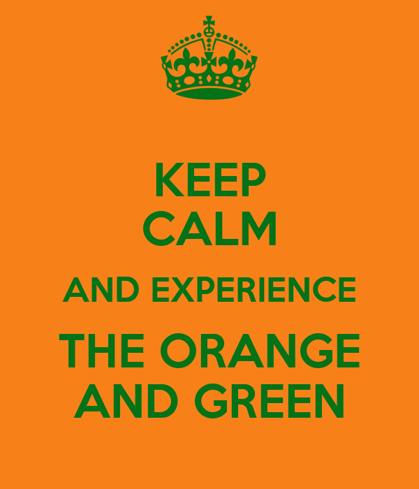 KEEP CALM AND EXPERIENCE THE ORANGE AND GREEN
