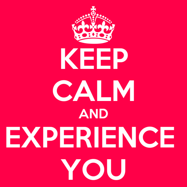 KEEP CALM AND EXPERIENCE  YOU
