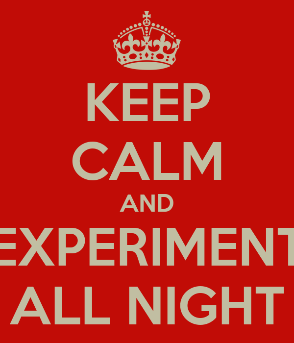 KEEP CALM AND EXPERIMENT ALL NIGHT
