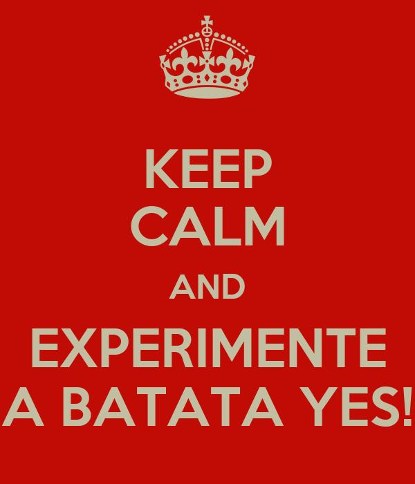 KEEP CALM AND EXPERIMENTE A BATATA YES!