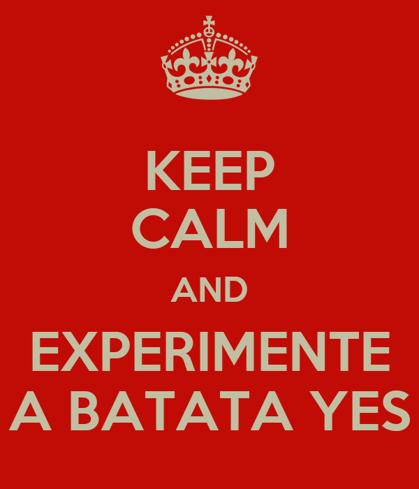 KEEP CALM AND EXPERIMENTE A BATATA YES