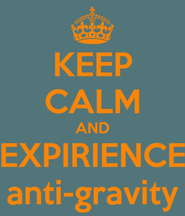 KEEP CALM AND EXPIRIENCE anti-gravity