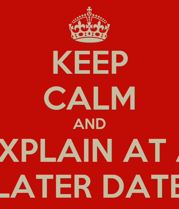 KEEP CALM AND EXPLAIN AT A LATER DATE