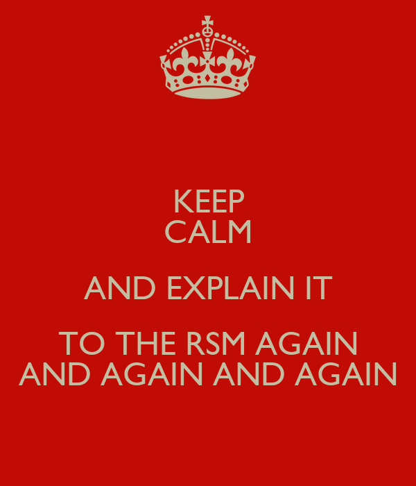 KEEP CALM AND EXPLAIN IT TO THE RSM AGAIN AND AGAIN AND AGAIN