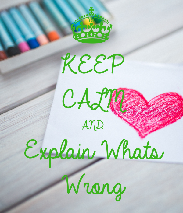 KEEP CALM AND Explain Whats  Wrong