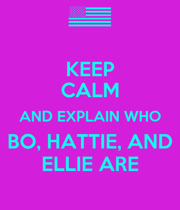 KEEP CALM AND EXPLAIN WHO BO, HATTIE, AND ELLIE ARE