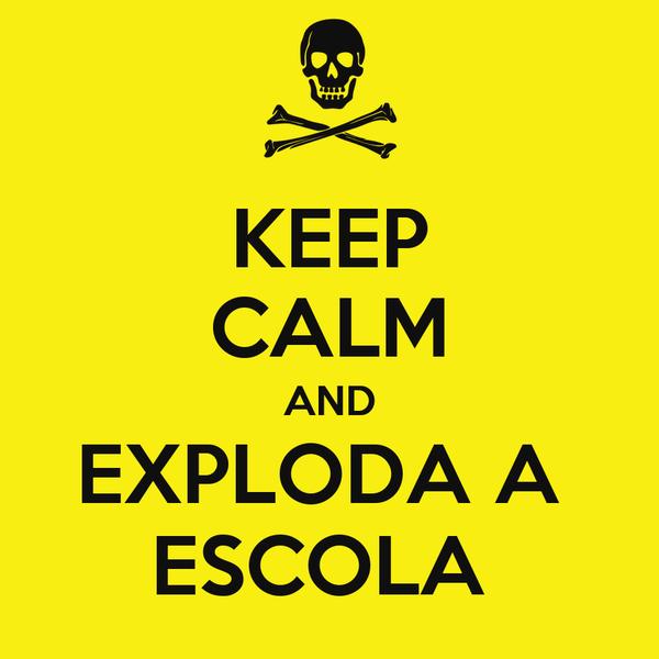 KEEP CALM AND EXPLODA A  ESCOLA