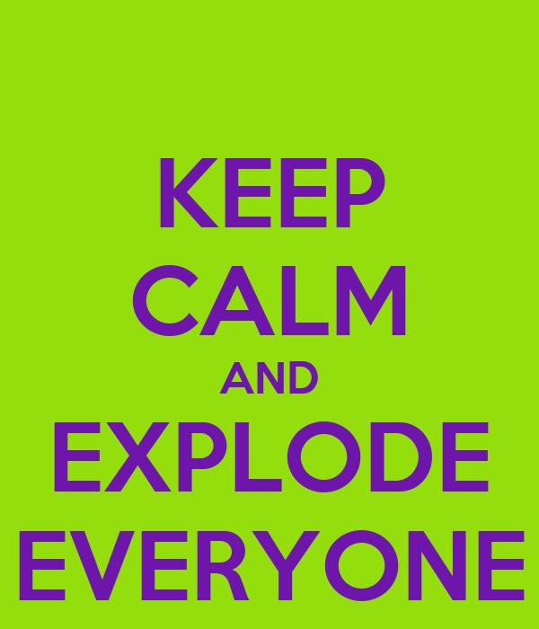 KEEP CALM AND EXPLODE EVERYONE