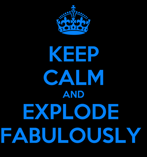 KEEP CALM AND EXPLODE  FABULOUSLY