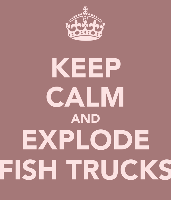 KEEP CALM AND EXPLODE FISH TRUCKS