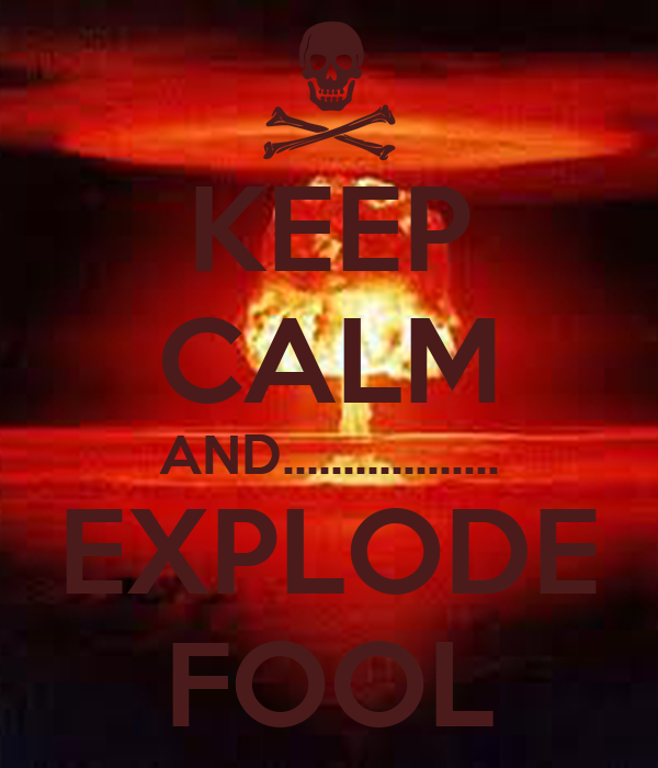 KEEP CALM AND.................. EXPLODE FOOL