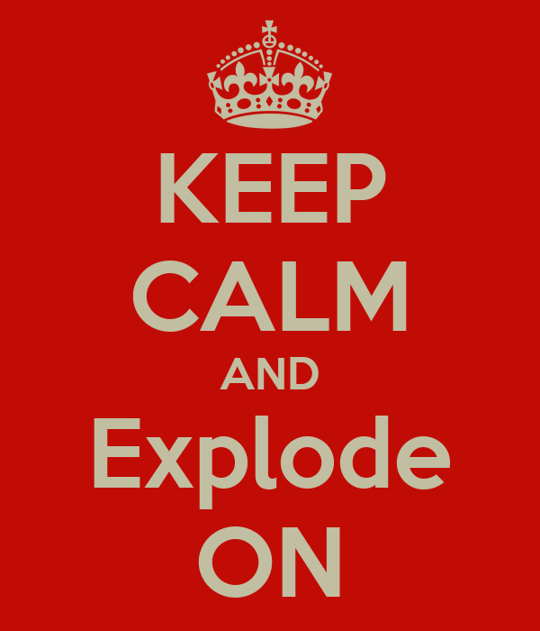 KEEP CALM AND Explode ON