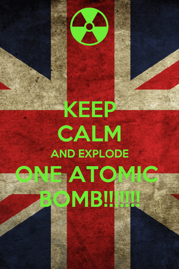 KEEP CALM AND EXPLODE ONE ATOMIC  BOMB!!!!!!!