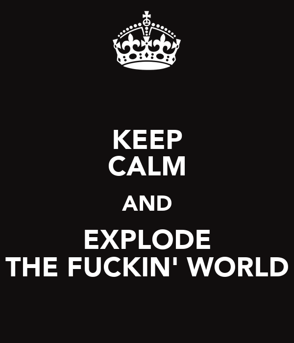 KEEP CALM AND EXPLODE THE FUCKIN' WORLD