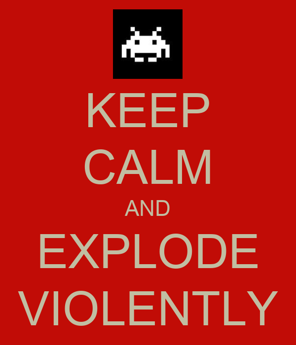 KEEP CALM AND EXPLODE VIOLENTLY