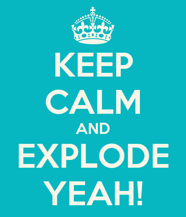 KEEP CALM AND EXPLODE YEAH!