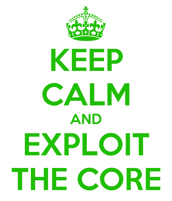 KEEP CALM AND EXPLOIT THE CORE