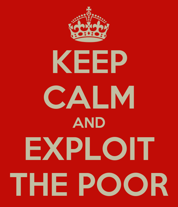 KEEP CALM AND EXPLOIT THE POOR
