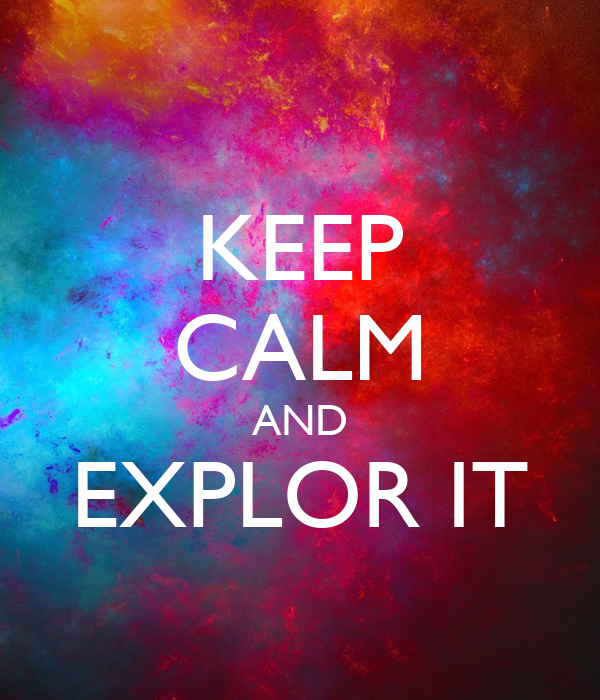 KEEP CALM AND EXPLOR IT
