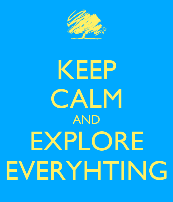 KEEP CALM AND EXPLORE EVERYHTING