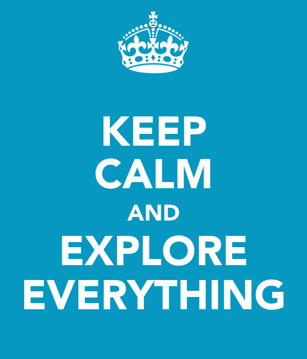KEEP CALM AND EXPLORE EVERYTHING
