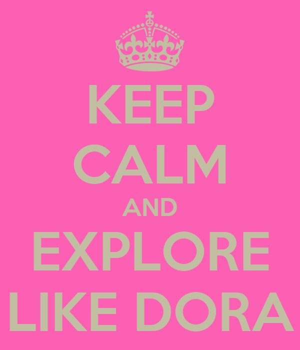 KEEP CALM AND EXPLORE LIKE DORA