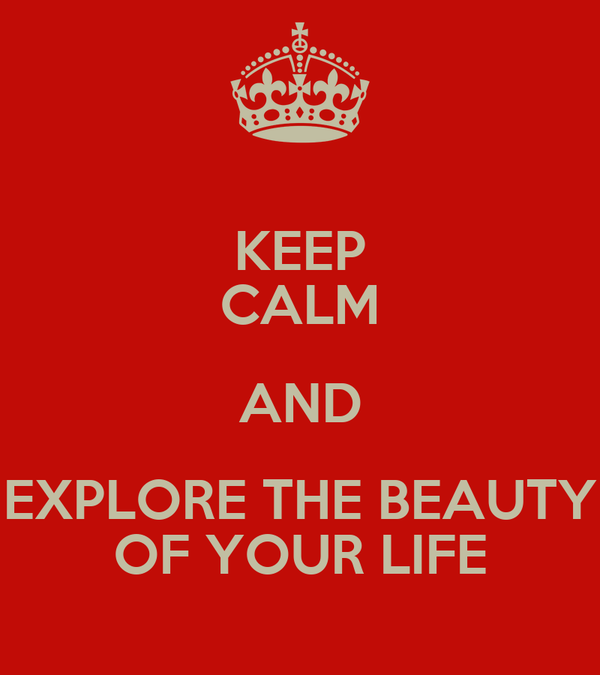 KEEP CALM AND EXPLORE THE BEAUTY OF YOUR LIFE