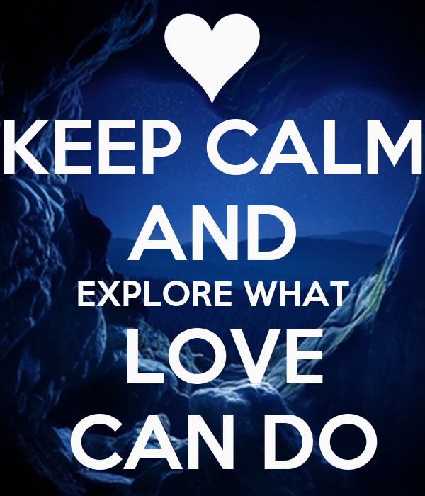 KEEP CALM AND EXPLORE WHAT  LOVE  CAN DO