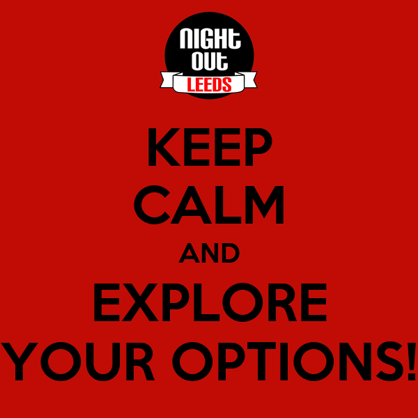 KEEP CALM AND EXPLORE YOUR OPTIONS!
