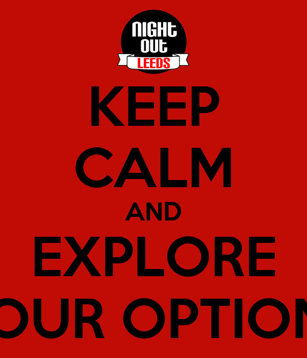KEEP CALM AND EXPLORE YOUR OPTIONS