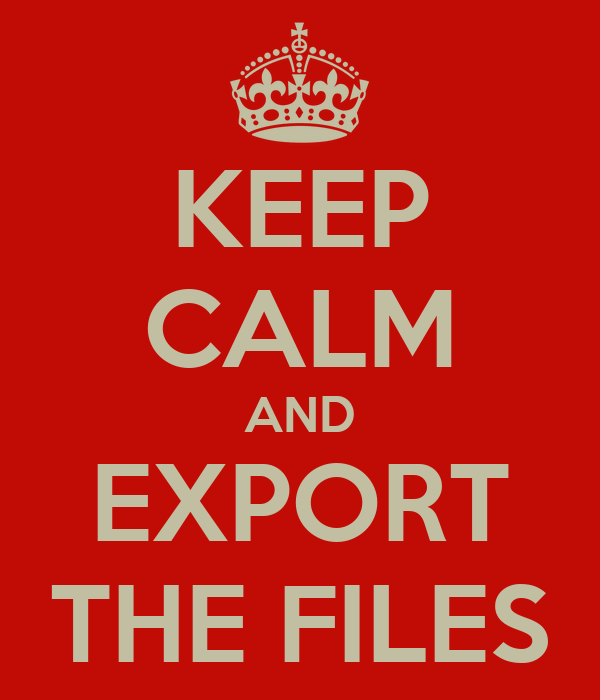 KEEP CALM AND EXPORT THE FILES